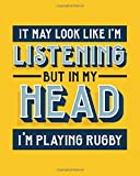 It May Look Like I'm Listening, but in My Head I'm Playing Rugby: Rugby Gift for People Who Love to Play Rugby...