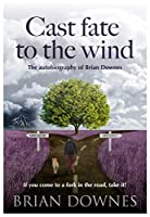 Cast Fate to the Wind - The Autobiography of Brian Downes