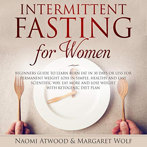 Intermittent Fasting for Women: Beginners Guide to Learn Burn Fat in 30 Days or less for Permanent Weight Loss in Simple, Healthy and Easy Scientific Way, Eat More and Lose Weight With Ketogenic Diet  By  cover art