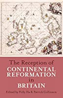 The Reception of Continental Reformation in Britain (Proceedings of the British Academy)