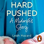 Hard Pushed     A Midwife's Story              By:                                                                                                                                 Leah Hazard                               Narrated by:                                                                                                                                 Leah Hazard                      Length: 8 hrs and 9 mins     18 ratings     Overall 4.7