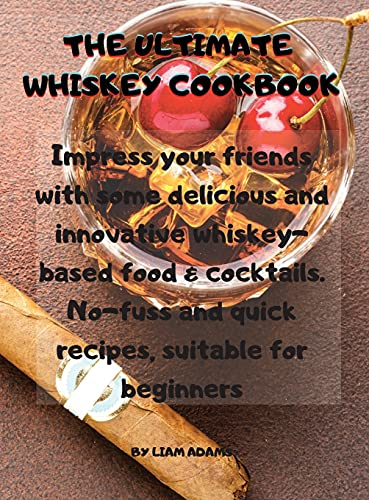 THE ULTIMATE WHISKEY COOKBOOK: Impress your friends with some delicious and innovative whiskey-based food and cocktails. No-fuss and quick recipes, suitable for beginners