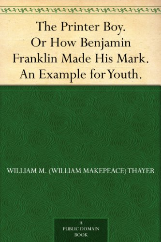 The Printer Boy. Or How Benjamin Franklin Made His Mark. An Example for Youth. (English Edition)