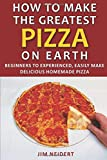 How to Make the Greatest Pizza on Earth: Beginners to experienced, easily make delicious homemade...