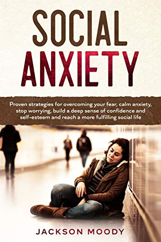 Social Anxiety: Proven strategies for overcoming your fear, calm anxiety, stop worrying, build a deep sense of confidence and self-esteem and reach a more fulfilling social life