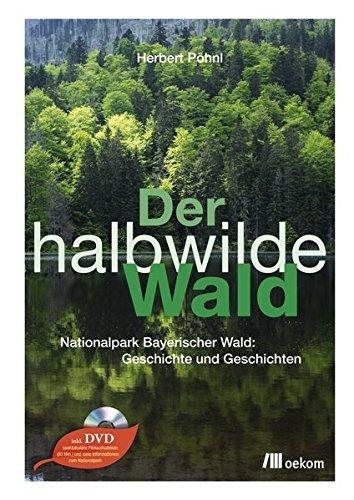 Der halbwilde Wald: Nationalpark Bayerischer Wald: Geschichte und Geschichten