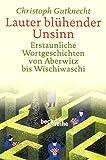 Lauter blühender Unsinn: Erstaunliche Wortgeschichten von Aberwitz bis Wischiwaschi