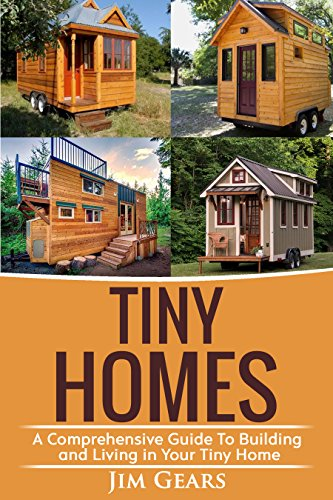 Tiny Homes: Build your Tiny Home, Live Off Grid in your Tiny house today, become a minamilist and travel in your micro shelter! by [Jim Gears]