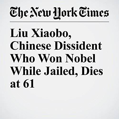 Liu Xiaobo, Chinese Dissident Who Won Nobel While Jailed, Dies at 61 copertina