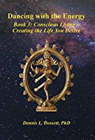 Dancing with the Energy: Book 3: Conscious Living - Creating the Life You Desire