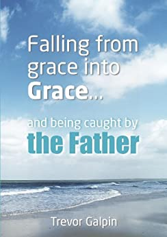 [Trevor Galpin, James Jordan]のFalling from grace into Grace and being caught by the Father (English Edition)