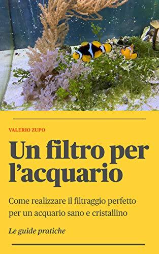 Un filtro per l'acquario: Come realizzare il filtraggio perfetto per un acquario sano e cristallino (Le Guide Pratiche Vol. 6) (Italian Edition)