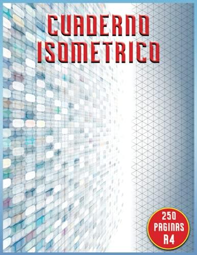 Cuaderno Isometrico: Libro Isométrico 250 Paginas A4 | Papel Isométrico Para Dibujo | Cuaderno De Páginas Isométricas Para Realizar Diseños En Ingenieria, Dibujo En 3D O Peisajismo