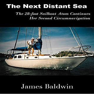 The Next Distant Sea     The 28-Foot Sailboat Atom Continues Her Second Circumnavigation              By:                                                                                                                                 James Baldwin                               Narrated by:                                                                                                                                 James Baldwin                      Length: 13 hrs and 29 mins     1 rating     Overall 5.0