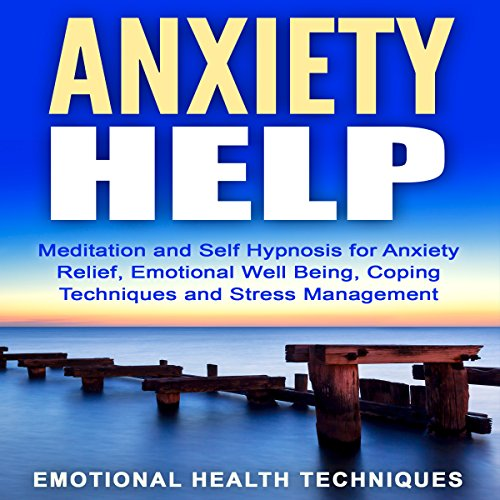 Anxiety Help: Meditation and Self Hypnosis for Anxiety Relief, Emotional Well Being, Coping Techniques and Stress Management cover art