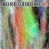 Ibiza Sub Club Exclusive 2014 (50 Summer Fresh Hits for Ibiza, Formentera, Rimini, Barcellona, Miami, Mykonos, Sharm, Bilbao, Gran Canaria, London, Madrid) [Explicit]
