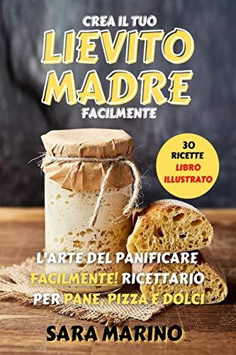 LIEVITO MADRE : L'Arte del Panificare Facilmente! Ricettario per Pane, Pizza e Dolci (Italian Edition)