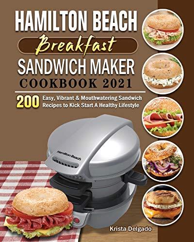 Hamilton Beach Breakfast Sandwich Maker Cookbook 2021: 200 Easy, Vibrant & Mouthwatering Sandwich Recipes to Kick Start A Healthy Lifestyle