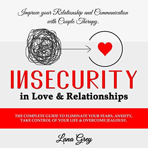 Insecurity in Love & Relationships: The Complete Guide to Eliminate Your Fears, Anxiety, Take Control of Your Life & Overcome Jealousy cover art