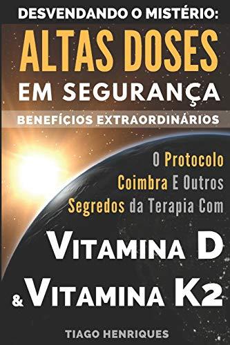 Vitamina D e Vitamina K2, Desvendando o Mistério: Altas Doses Em Segurança, Benefícios Extraordinários: O Protocolo Coimbra e Outros Segredos da Terapia com Vitamina D e Vitamina K2