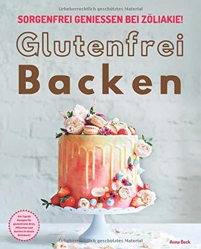 Glutenfrei Backen – sorgenfrei genießen bei Zöliakie: Die Top 60 Rezepte für glutenfreies Brot, Plätzchen und Kuchen in einem Backbuch