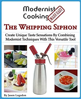 Modernist Cooking Made Easy: The Whipping Siphon: Create Unique Taste Sensations By Combining Modernist Techniques With Th...