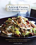 Ancient Grains for Modern Meals: Mediterranean Whole Grain Recipes for Barley, Farro, Kamut, Polenta, Wheat Berries & More [A Cookbook]