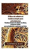 El libro de tallado en madera simple para principiantes: Técnicas simples de tallado en relieve, proyectos fáciles para principiantes y patrones con fotos