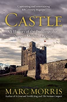 Castle: A History of the Buildings that Shaped Medieval Britain by [Marc Morris]