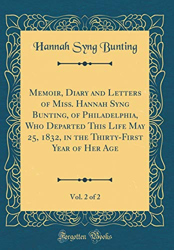 Memoir, Diary and Letters of Miss. Hannah Syng Bunting, of Philadelphia, Who Departed This Life May 25, 1832, in the Thirty-First Year of Her Age, Vol. 2 of 2 (Classic Reprint)