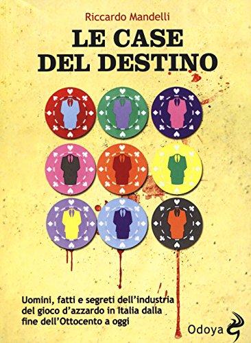Le case del destino. Uomini, fatti e segreti dell'industria del gioco d'azzardo in Italia dalla fine dell'Ottocento a oggi