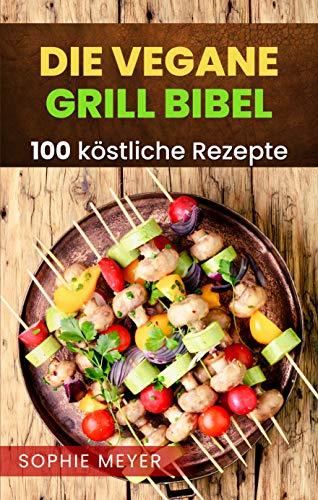 Die vegane Grill Bibel: Das vegane Grillbuch mit 100 köstlichen Rezepten für den ausgewogenen und gesunden veganen Grillabend.