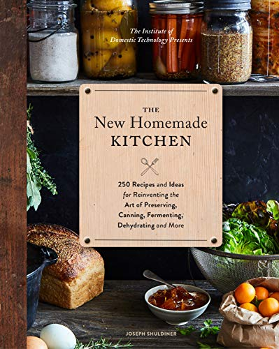 The New Homemade Kitchen: 250 Recipes and Ideas for Reinventing the Art of Preserving, Canning, Fermenting, Dehydrating, and More (Recipes for ... Staples, Gift for Home Cooks and Chefs)