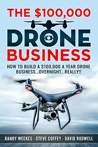 The $100,000 Drone Business: How To Build A $100,000 A Year Drone Business...Overnight...Really
