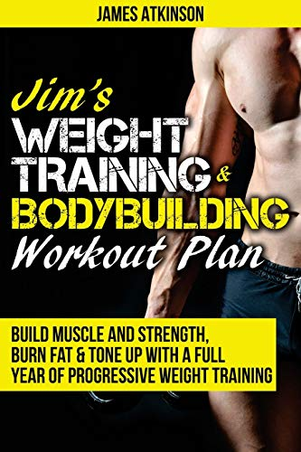 Jim's Weight Training & Bodybuilding Workout Plan: Build muscle and strength, burn fat & tone up with a full year of progressive weight training ... year of progressive weight training workouts