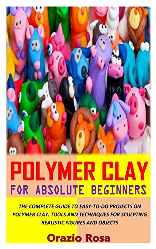 POLYMER CLAY FOR ABSOLUTE BEGINNERS: THE COMPLETE GUIDE TO EASY-TO-DO PROJECTS ON POLYMER CLAY. TOOLS AND TECHNIQUES FOR SCULPTING REALISTIC FIGURES AND OBJECTS