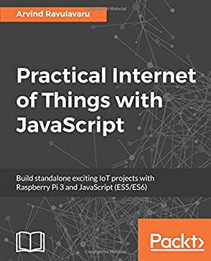 Practical Internet of Things with JavaScript: Build standalone exciting IoT projects with Raspberry Pi 3 and JavaScript (ES5/ES6)