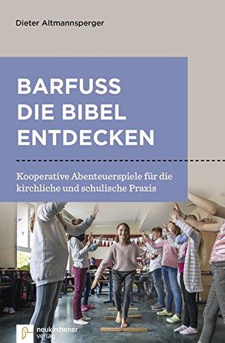 Barfuß die Bibel entdecken: Kooperative Abenteuerspiele für die kirchliche und schulische Praxis