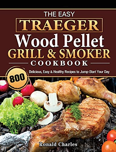 The Easy Traeger Wood Pellet Grill & Smoker Cookbook: 800 Delicious, Easy & Healthy Recipes to Jump-Start Your Day