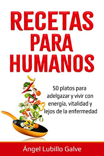 RECETAS PARA HUMANOS: 50 Platos para estar delgado y disfrutar de la vida con energía, vitalidad y lejos de la enfermedad