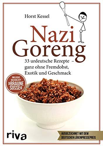 Nazi Goreng: 33 urdeutsche Rezepte – ganz ohne Fremdobst, Exotik und Geschmack: 33 urdeutsche Gerichte – ganz ohne Fremdobst, Exotik und Geschmack