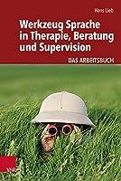 Werkzeug Sprache in Therapie, Beratung und Supervision: Das Arbeitsbuch
