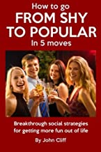 How to Go from Shy to Popular in 5 Moves: Breakthrough Social Strategies for Getting More Fun Out of Life