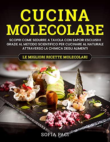 Cucina Molecolare: Scopri come Sedurre a Tavola con Sapori Esclusivi Grazie al Metodo Scientifico per Cucinare al Naturale Attraverso la Chimica Degli Alimenti. Le Migliori Ricette Molecolari