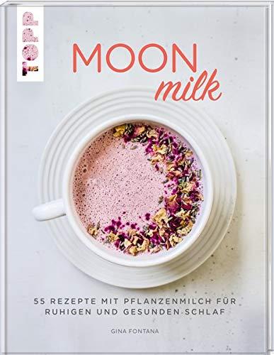 Moon Milk: 55 Rezepte mit Pflanzenmilch für ruhigen und gesunden Schlaf. Für Pflanzenmilch aus Hafer, Soja, Mandeln, Reis und Dinkel