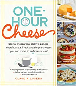 One-Hour Cheese: Ricotta, Mozzarella, Chèvre, Paneer--Even Burrata. Fresh and Simple Cheeses You Can Make in an Hour or Less! by [Claudia Lucero]