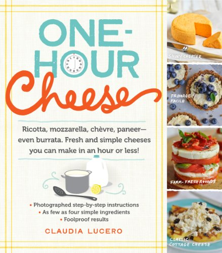 One-Hour Cheese: Ricotta, Mozzarella, Chèvre, Paneer--Even Burrata. Fresh and Simple Cheeses You Can Make in an Hour or Less! (English Edition)