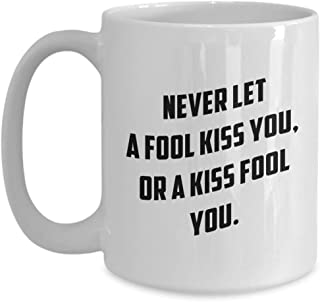 Witty Sarcastic Coffee Mug - Never Let A Fool Kiss You Or A Kiss Fool You - Funny Unique Sarcasm Humor Creative Reminder Advice Comedian Quotes