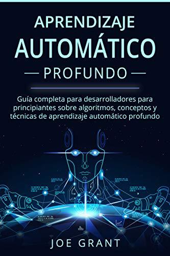 Aprendizaje Automático Profundo: Guía completa para desarrolladores para principiantes sobre algoritmos, conceptos y técnicas de aprendizaje automático ... Learning Spanish Book Version) nº 1)