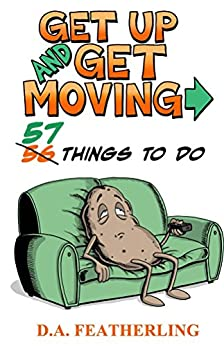 Get Up and Get Moving: 57 Things To Do by [D. A. Featherling]